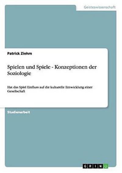 Spielen und Spiele - Konzeptionen der Soziologie : Hat das Spiel Einfluss auf die kulturelle Entwicklung einer Gesellschaft - Patrick Ziehm