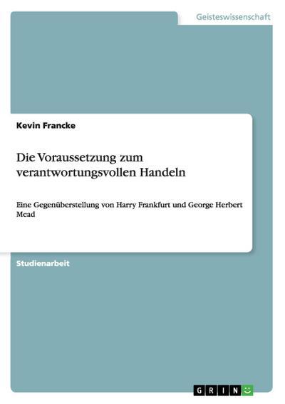 Die Voraussetzung zum verantwortungsvollen Handeln : Eine Gegenüberstellung von Harry Frankfurt und George Herbert Mead - Kevin Francke