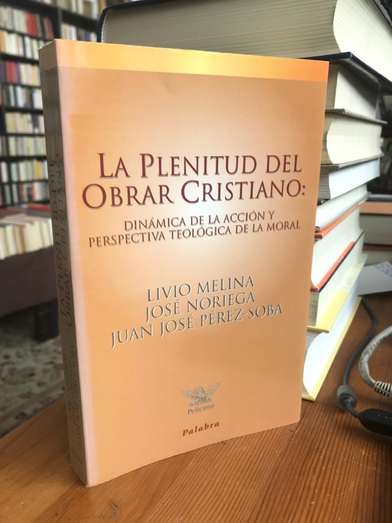 La plenitud del obrar cristiano. Dinamica de la accion y perspectiva teologica de la moral. - Melina, Livio, Jose Noriega und Juan Jose Perez-Soba