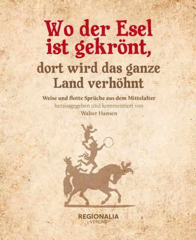 Wo der Esel ist gekrönt, dort wird das ganze Land verhöhnt : Weise und flotte Sprüche aus dem Mittelalter - Walter Hansen