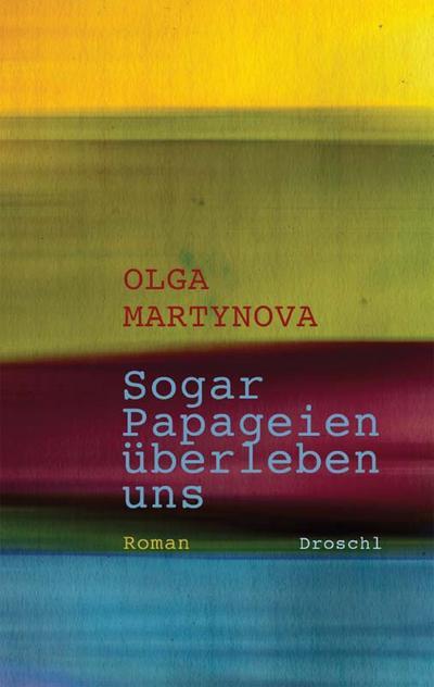 Sogar Papageien überleben uns: Roman : Roman. Ausgezeichnet mit dem Adelbert-von-Chamisso-Förderpreis 2011 - Olga Martynova
