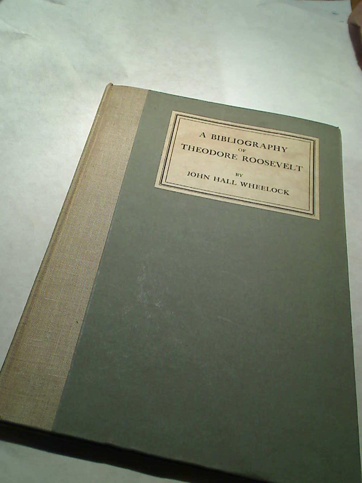 A Bibliography of Theodore Roosevelt.: Wheelock, John Hall: