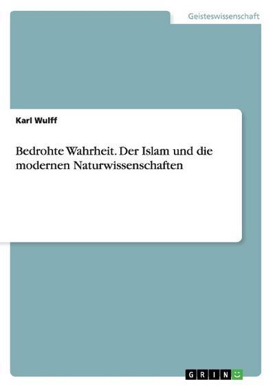 Bedrohte Wahrheit. Der Islam und die modernen Naturwissenschaften - Karl Wulff