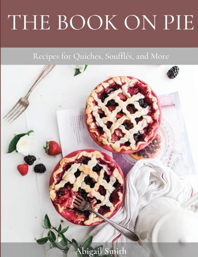 THE BOOK ON PIE : Recipes for Quiches, Soufflés, and More - Abigail Smith