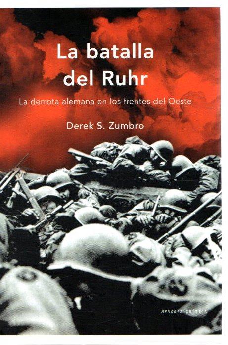 La batalla del Ruhr. La derrota alemana en los frentes del Oeste . - Zumbro, Derek