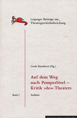 Auf dem Weg nach Pomperlörel - Kritik »des« Theaters. Aufsätze. Leipziger Beiträge zur Theatergeschichtsforschung Bd. 2. - Baumbach, Gerda (Hrsg.)