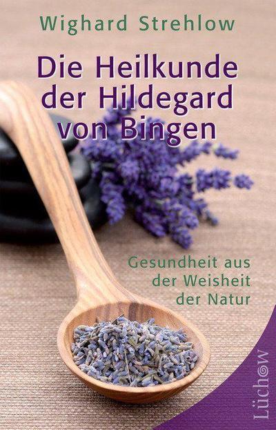 Die Heilkunde der Hildegard von Bingen : Gesundheit aus der Weisheit der Natur - Wighard Strehlow