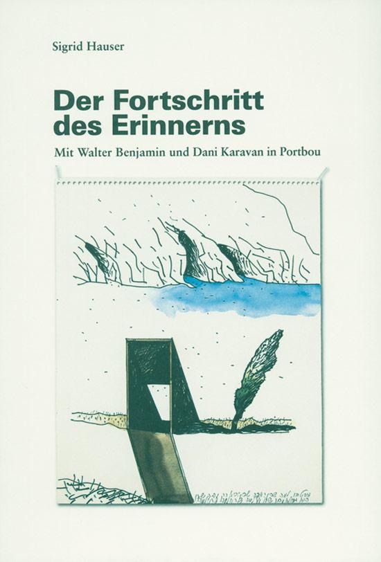 Der Fortschritt des Erinnerns. Mit Walter Benjamin und Dani Karavan in Portbou - Von Sigrid Hauser. Tübingen 2010