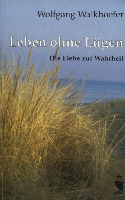 Leben ohne Lügen Die Liebe zur Wahrheit - Walkhoefer, Wolfgang