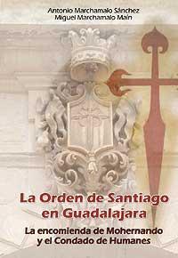 La Orden de Santiago en Guadalajara. La encomienda de Mohernando y el Condado de Humanes - Marchamalo Sánchez, Antonio; Marchamalo Maín, Miguel