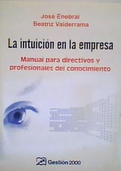 LA INTUICIÓN EN LA EMPRESA Manual para directivos y profesionales del conocimiento - José Enebral, Beatriz Valderrama