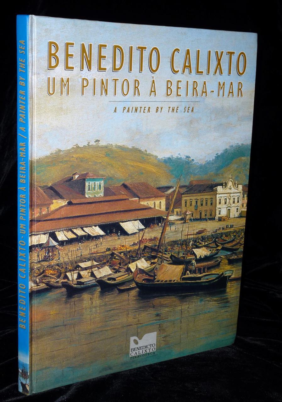 BENEDITO CALIXTO: Um pintor à beira-mar. A Painter by the Sea. - Alves, Caleb Faria; Tadeu Chiarelli (text).
