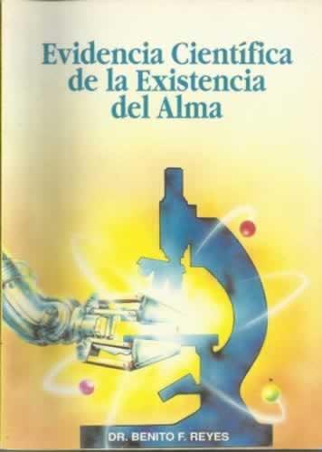 EVIDENCIA CIENTÍFICA DE LA EXISTENCIA DEL ALMA - Reyes, Benito