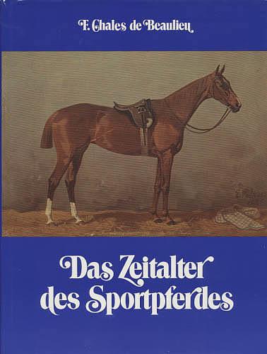 Das Zeitalter des Sportpferdes. Geschehenes, Erlebtes, Gesehenes.: Beaulieu, Franz Chales