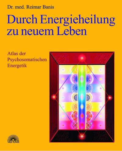 Durch Energieheilung zu neuem Leben : Atlas: Reimar Banis
