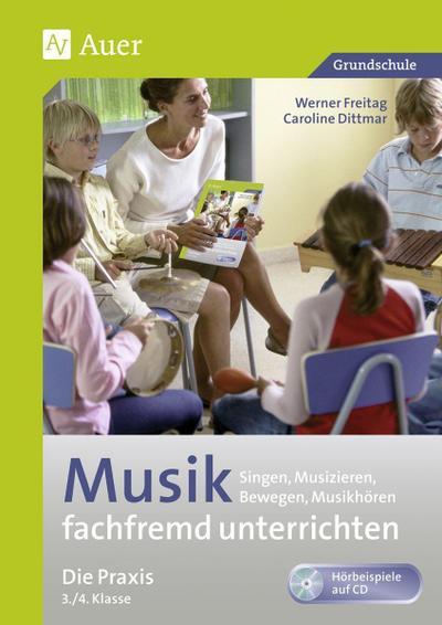 Musik fachfremd unterrichten - Die Praxis 3/4 : Singen, Musizieren, Bewegen, Musikhören (3. und 4. Klasse) - Werner Freitag