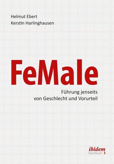FeMale - Innovative Führung jenseits der Geschlechterordnung : Praxiserfahrungen und Grundlagenwissen für ein neues Denken im Gender-Kontext - Helmut Ebert