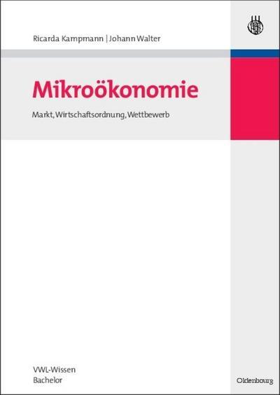 Mikroökonomie : Markt, Wirtschaftsordnung, Wettbewerb: Johann Walter