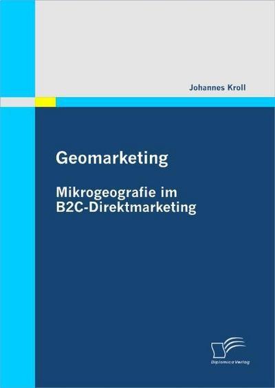 Geomarketing: Mikrogeografie im B2C-Direktmarketing - Johannes Kroll