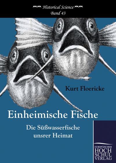 Einheimische Fische : Die Süßwasserfische unsrer Heimat - Kurt Floericke