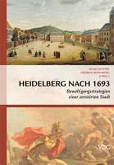 Heidelberg nach 1693 : Bewältigungsstrategien einer zerstörten Stadt - Heidrun Rosenberg