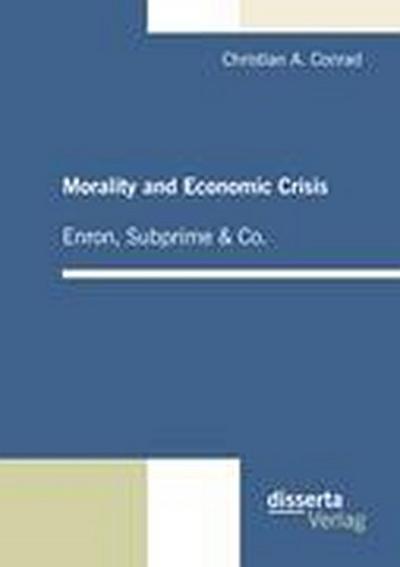 Morality and Economic Crisis - Enron, Subprime & Co. - Christian A. Conrad
