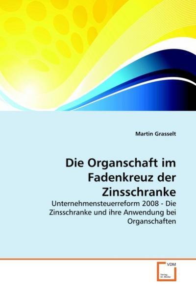 Die Organschaft im Fadenkreuz der Zinsschranke : Unternehmensteuerreform 2008 - Die Zinsschranke und ihre Anwendung bei Organschaften - Martin Grasselt