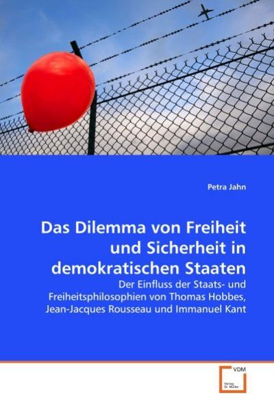 Das Dilemma von Freiheit und Sicherheit in demokratischen Staaten : Der Einfluss der Staats- und Freiheitsphilosophien von Thomas Hobbes, Jean-Jacques Rousseau und Immanuel Kant - Petra Jahn