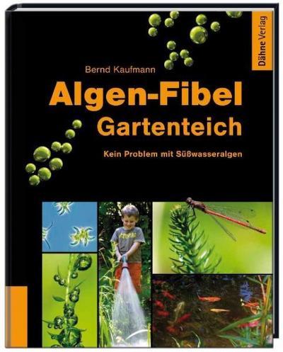 Algen-Fibel Gartenteich : Kein Problem mit Süßwasseralgen - Bernd Kaufmann