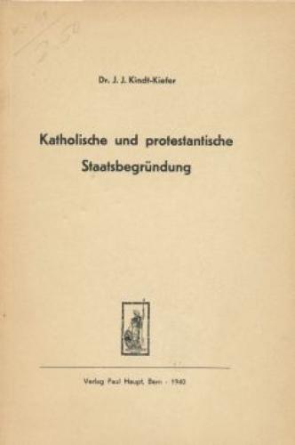 Katholische und protestantische Staatsbegründung.: Kindt-Kiefer, Johann J.: