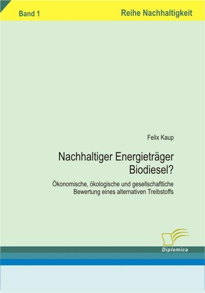 Nachhaltiger Energieträger Biodiesel? : Ökonomische, ökologische und gesellschaftliche Bewertung eines alternativen Treibtstoffs. Band 1 - Felix Kaup