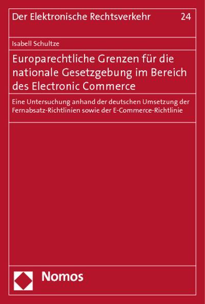 Europarechtliche Grenzen für die nationale Gesetzgebung im Bereich des Electronic Commerce : Eine Untersuchung anhand der deutschen Umsetzung der Fernabsatz-Richtlinien sowie der E-Commerce-Richtlinie - Isabell Schultze
