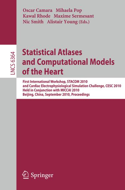 Statistical Atlases and Computational Models of the Heart : First International Workshop, STACOM 2010, and Cardiac Electrophysical Simulation Challenge, CESC 2010, Held in Conjunction with MICCAI 2010, Beijing, China, September 20, 2010, Proceedings - Oscar Camara