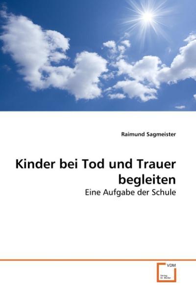 Kinder bei Tod und Trauer begleiten : Eine Aufgabe der Schule - Raimund Sagmeister