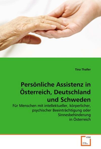 Persönliche Assistenz in Österreich, Deutschland und Schweden : Für Menschen mit intellektueller, körperlicher, psychischer Beeinträchtigung oder Sinnesbehinderung in Österreich - Tina Thaller