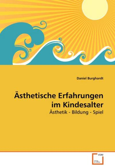 Ästhetische Erfahrungen im Kindesalter : Ästhetik - Bildung - Spiel - Daniel Burghardt