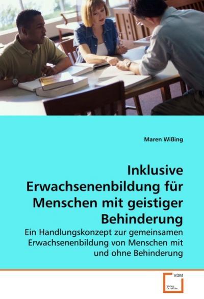 Inklusive Erwachsenenbildung für Menschen mit geistiger Behinderung : Ein Handlungskonzept zur gemeinsamen Erwachsenenbildung von Menschen mit und ohne Behinderung - Maren Wißing