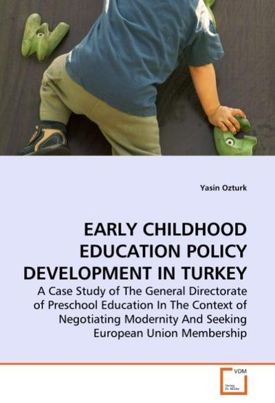 EARLY CHILDHOOD EDUCATION POLICY DEVELOPMENT IN TURKEY : A Case Study of The General Directorate of Preschool Education In The Context of Negotiating Modernity And Seeking European Union Membership - Yasin Ozturk