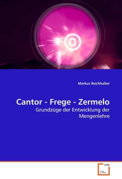 Cantor - Frege - Zermelo : Grundzüge der Entwicklung der Mengenlehre - Markus Reichhalter