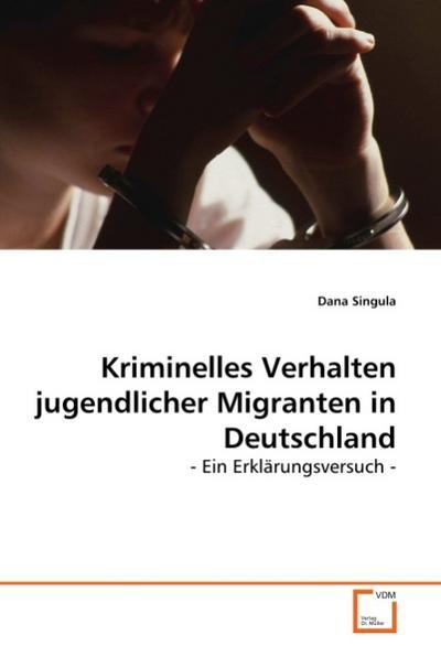 Kriminelles Verhalten jugendlicher Migranten in Deutschland : - Ein Erklärungsversuch - - Dana Singula