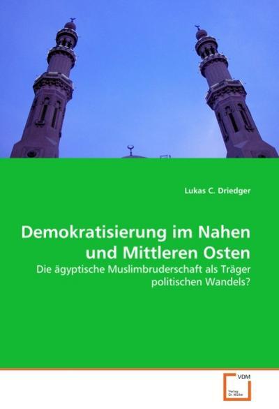 Demokratisierung im Nahen und Mittleren Osten : Die ägyptische Muslimbruderschaft als Träger politischen Wandels? - Lukas C. Driedger