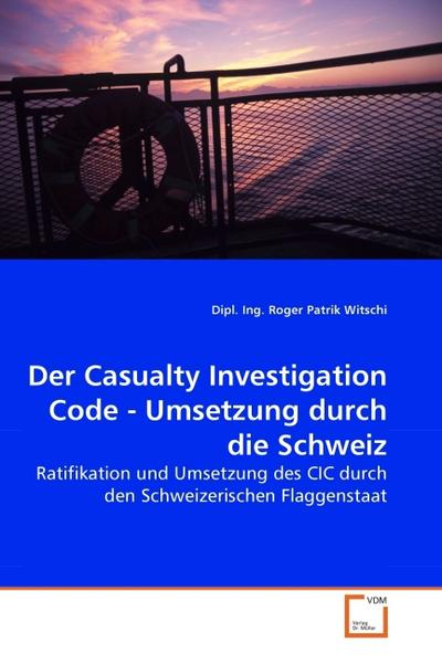 Der Casualty Investigation Code - Umsetzung durch die Schweiz : Ratifikation und Umsetzung des CIC durch den Schweizerischen Flaggenstaat - Dipl. Ing. Roger Patrik Witschi
