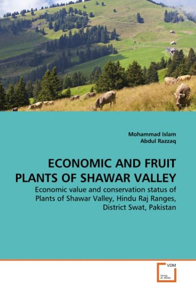 ECONOMIC AND FRUIT PLANTS OF SHAWAR VALLEY : Economic value and conservation status of Plants of Shawar Valley, Hindu Raj Ranges, District Swat, Pakistan - Mohammad Islam