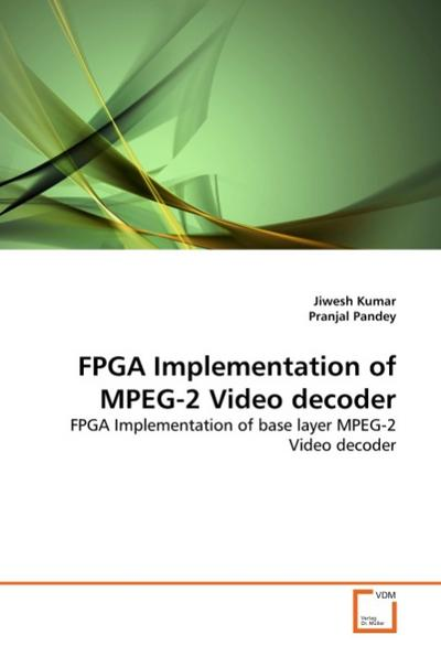 FPGA Implementation of MPEG-2 Video decoder : FPGA Implementation of base layer MPEG-2 Video decoder - Jiwesh Kumar