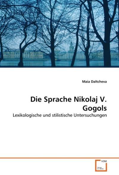 Die Sprache Nikolaj V. Gogols : Lexikologische und stilistische Untersuchungen - Maia Daltcheva