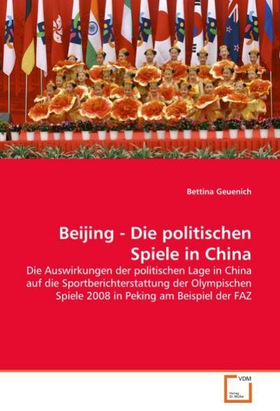 Beijing - Die politischen Spiele in China : Die Auswirkungen der politischen Lage in China auf die Sportberichterstattung der Olympischen Spiele 2008 in Peking am Beispiel der FAZ - Bettina Geuenich