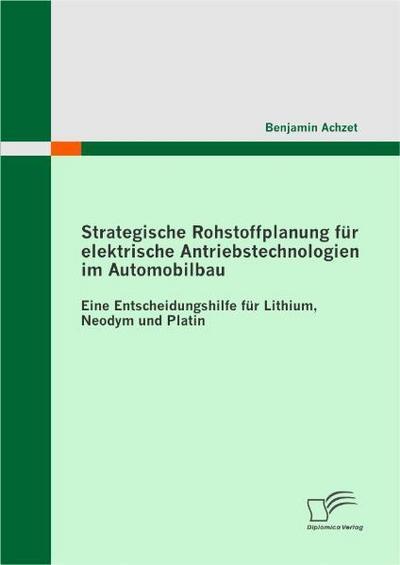 Strategische Rohstoffplanung für elektrische Antriebstechnologien im Automobilbau: Eine Entscheidungshilfe für Lithium, Neodym und Platin - Benjamin Achzet