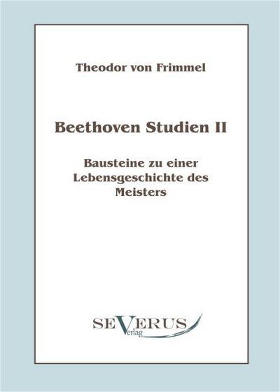 Beethoven Studien II - Bausteine zu einer Lebensgeschichte des Meisters - Theodor von Frimmel