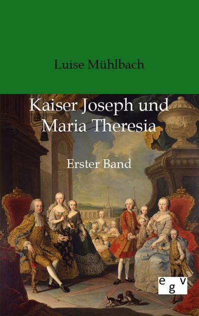Kaiser Joseph und Maria Theresia : Erster Band - Luise Mühlbach