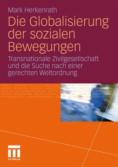 Die Globalisierung der sozialen Bewegungen : Transnationale Zivilgesellschaft und die Suche nach einer gerechten Weltordnung - Mark Herkenrath
